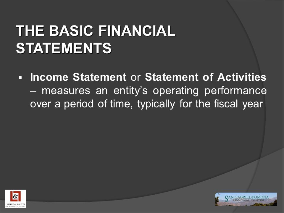 THE BASIC FINANCIAL STATEMENTS  Income Statement or Statement of Activities – measures an entity's operating performance over a period of time, typic