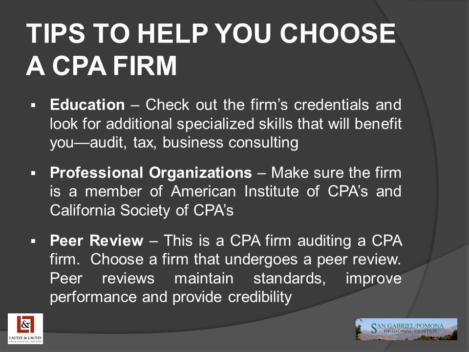 TIPS TO HELP YOU CHOOSE A CPA FIRM  Education – Check out the firm's credentials and look for additional specialized skills that will benefit you—audit, tax, business consulting  Professional Organizations – Make sure the firm is a member of American Institute of CPA's and California Society of CPA's  Peer Review – This is a CPA firm auditing a CPA firm.