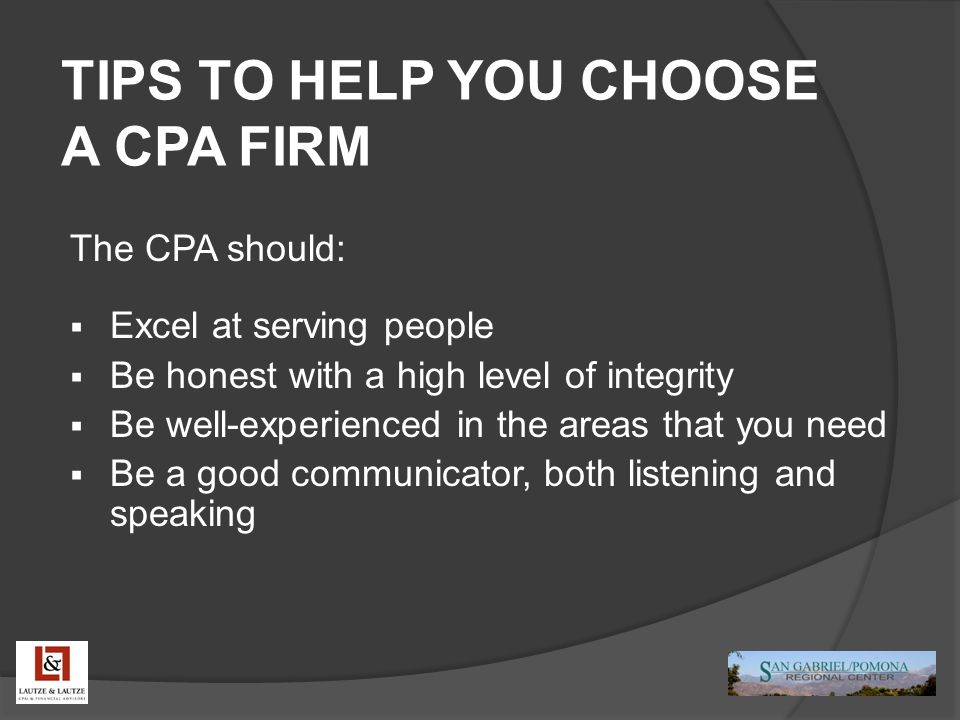 TIPS TO HELP YOU CHOOSE A CPA FIRM The CPA should:  Excel at serving people  Be honest with a high level of integrity  Be well-experienced in the areas that you need  Be a good communicator, both listening and speaking