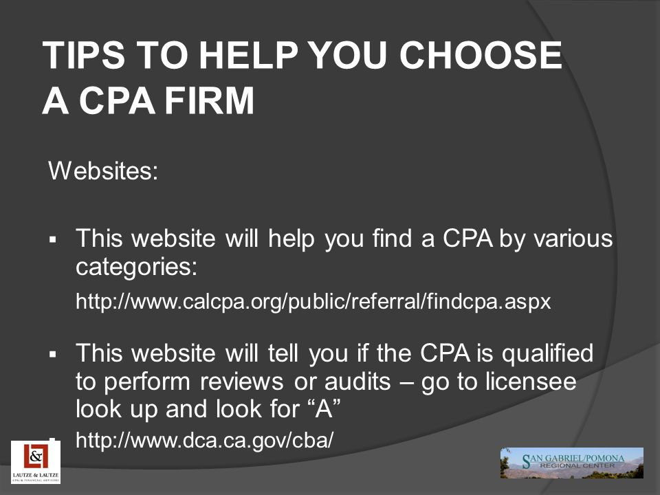 TIPS TO HELP YOU CHOOSE A CPA FIRM Websites:  This website will help you find a CPA by various categories: http://www.calcpa.org/public/referral/findcpa.aspx  This website will tell you if the CPA is qualified to perform reviews or audits – go to licensee look up and look for A  http://www.dca.ca.gov/cba/