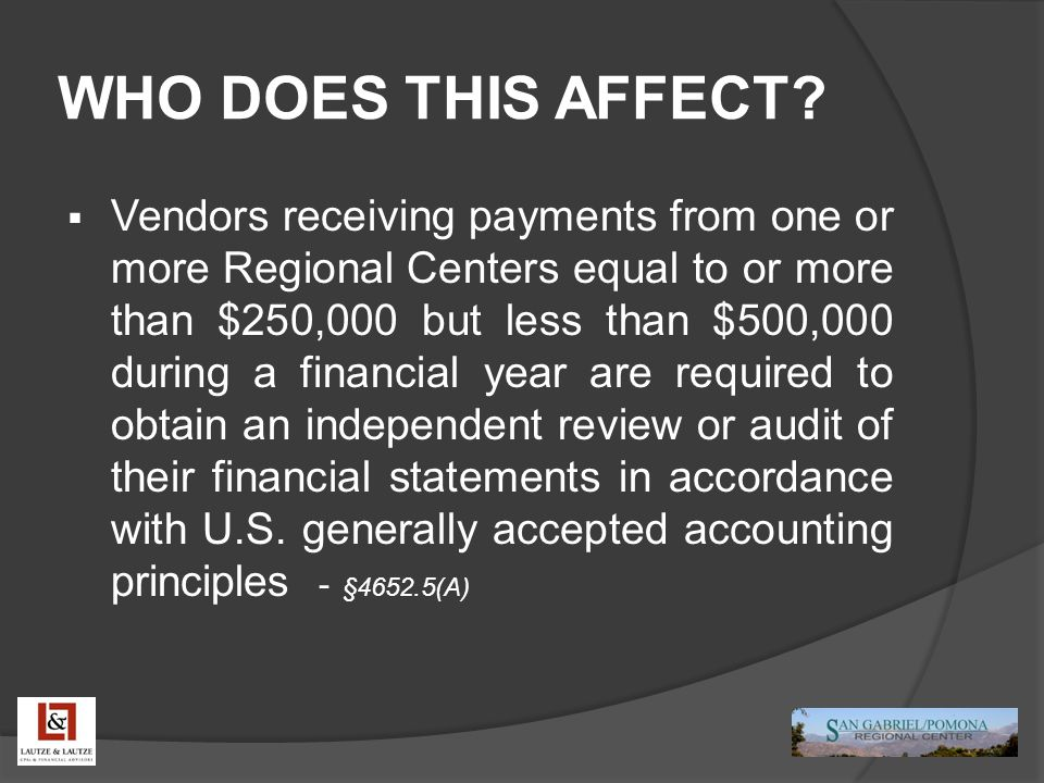 WHO DOES THIS AFFECT?  Vendors receiving payments from one or more Regional Centers equal to or more than $250,000 but less than $500,000 during a fi