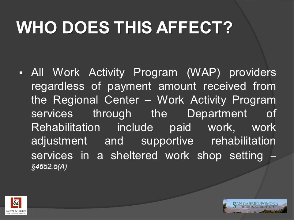 WHO DOES THIS AFFECT?  All Work Activity Program (WAP) providers regardless of payment amount received from the Regional Center – Work Activity Progr