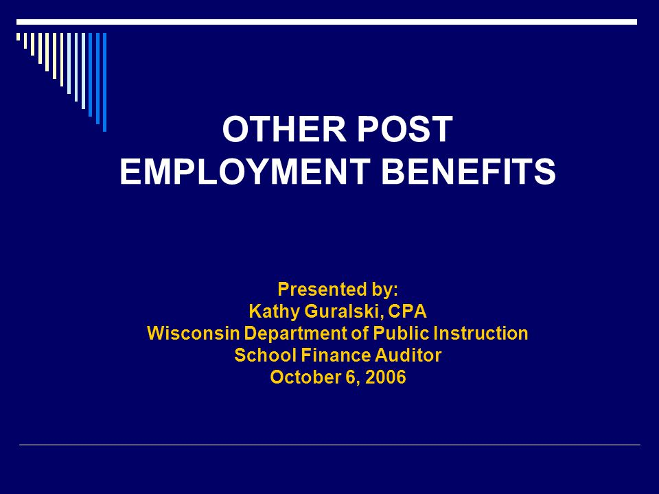 OTHER POST EMPLOYMENT BENEFITS Presented by: Kathy Guralski, CPA Wisconsin Department of Public Instruction School Finance Auditor October 6, 2006