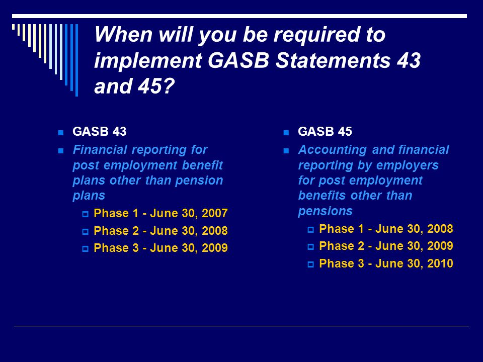 When will you be required to implement GASB Statements 43 and 45.