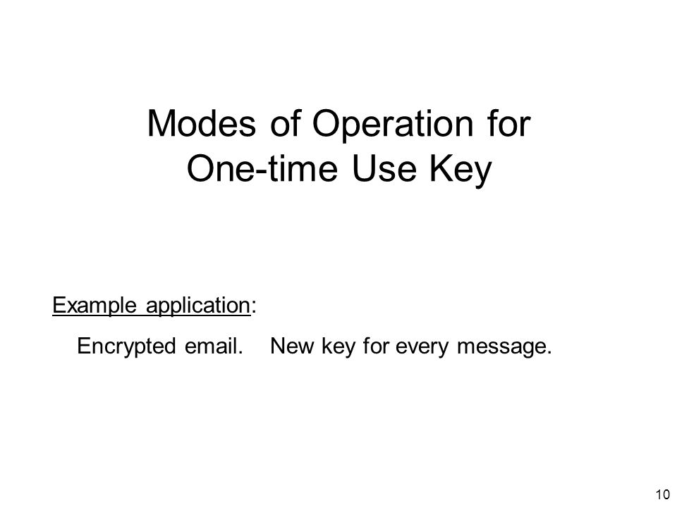10 Modes of Operation for One-time Use Key Example application: Encrypted email.
