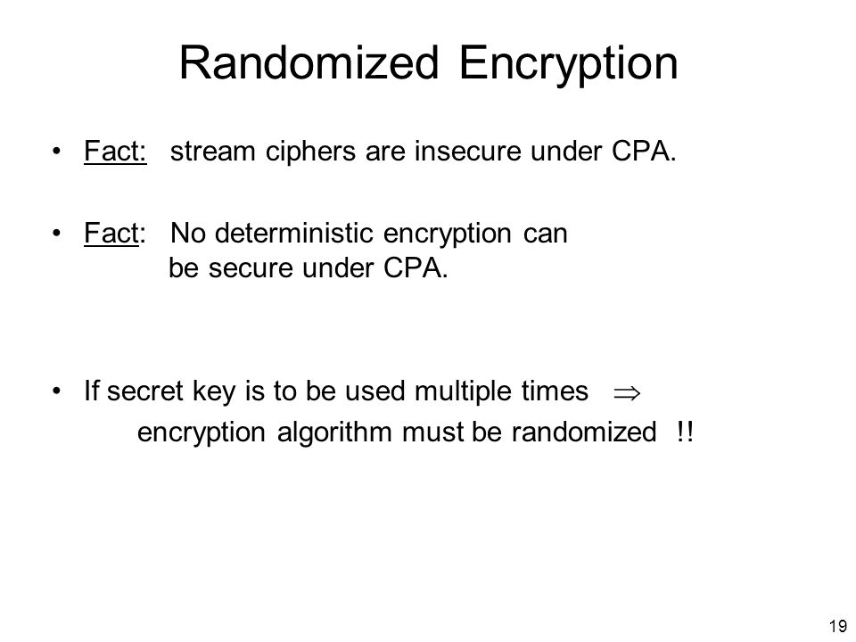 19 Randomized Encryption Fact: stream ciphers are insecure under CPA.