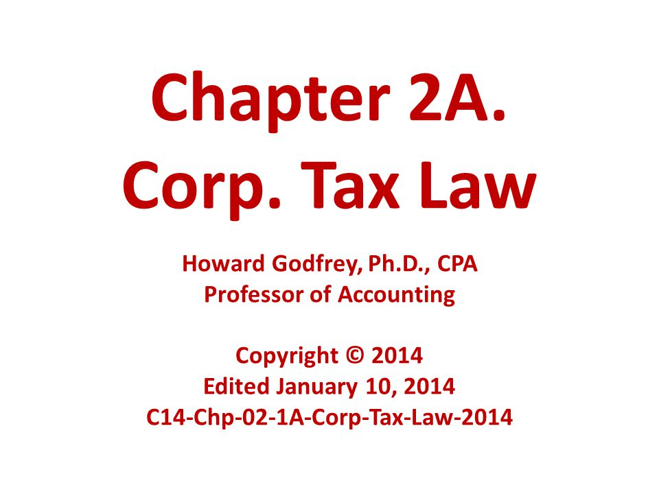 Chapter 2A. Corp. Tax Law Howard Godfrey, Ph.D., CPA Professor of Accounting Copyright © 2014 Edited January 10, 2014 C14-Chp-02-1A-Corp-Tax-Law-2014