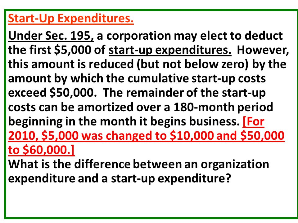 Start-Up Expenditures. Under Sec. 195, a corporation may elect to deduct the first $5,000 of start-up expenditures. However, this amount is reduced (b