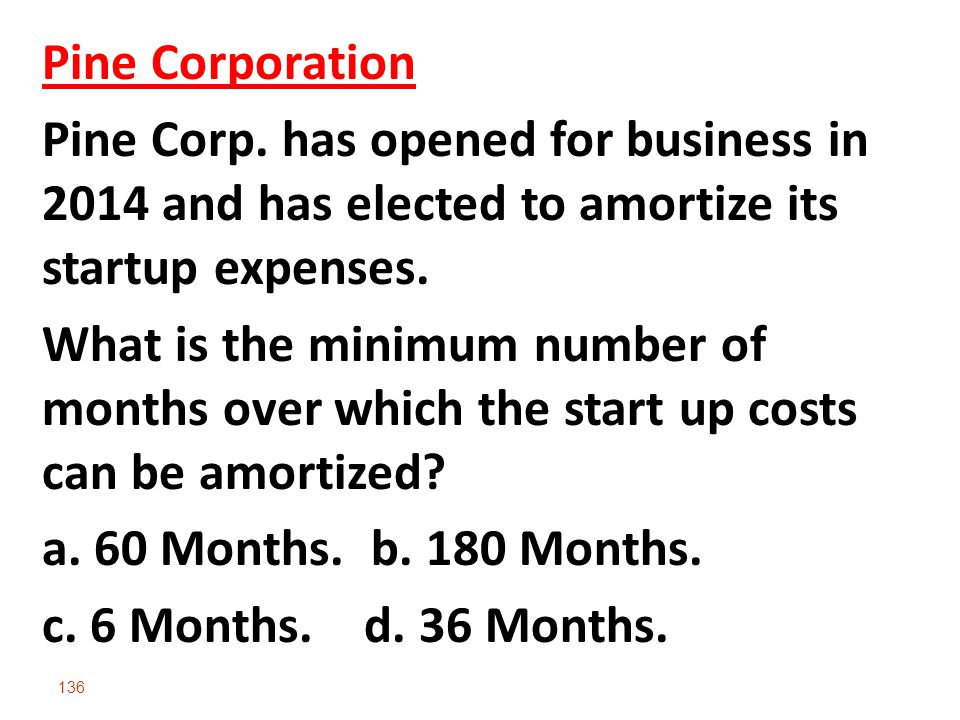 136 Pine Corporation Pine Corp. has opened for business in 2014 and has elected to amortize its startup expenses. What is the minimum number of months