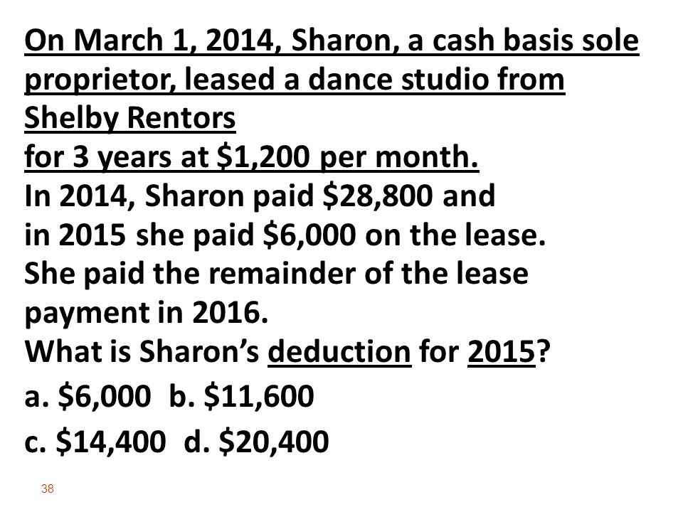38 On March 1, 2014, Sharon, a cash basis sole proprietor, leased a dance studio from Shelby Rentors for 3 years at $1,200 per month.