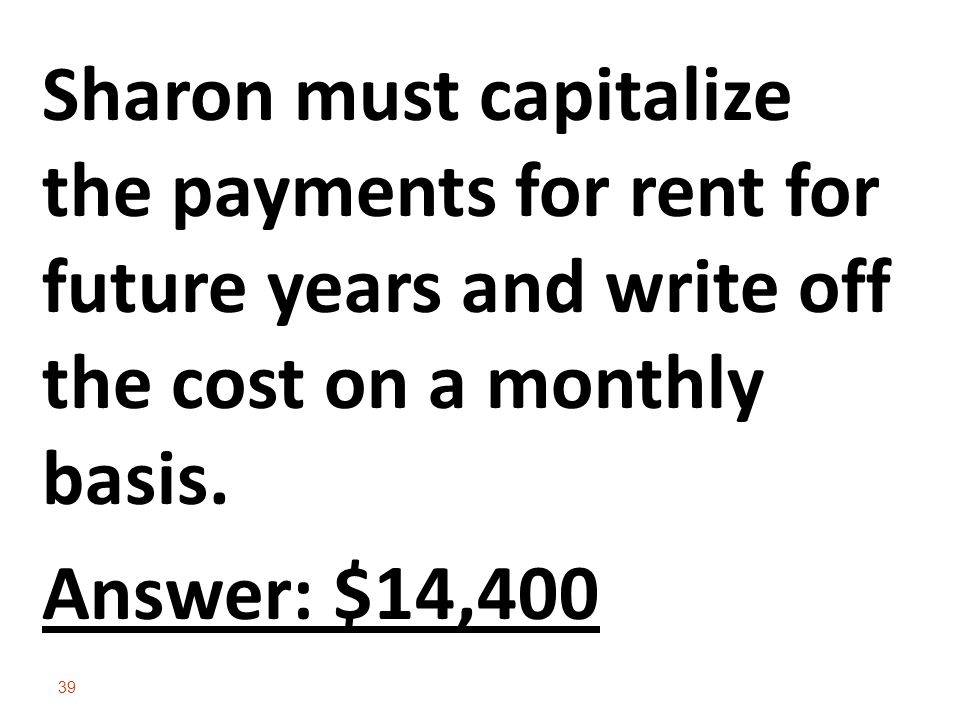 39 Sharon must capitalize the payments for rent for future years and write off the cost on a monthly basis.