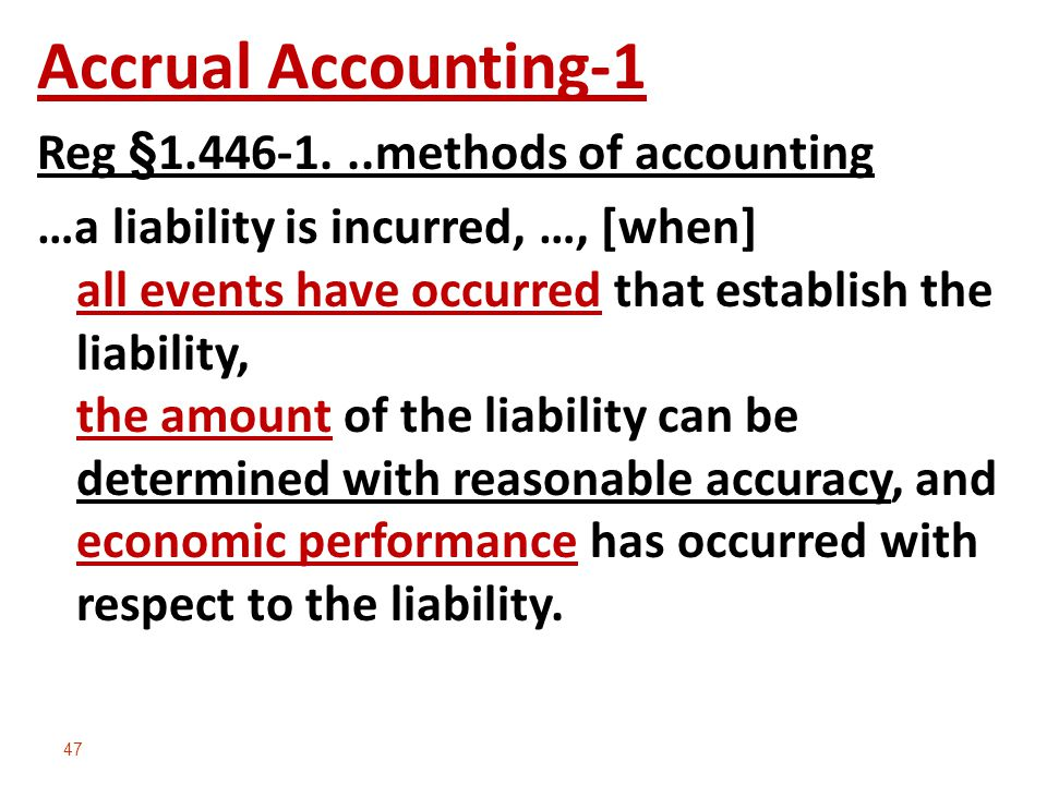 47 Accrual Accounting-1 Reg §1.446-1...methods of accounting …a liability is incurred, …, [when] all events have occurred that establish the liability, the amount of the liability can be determined with reasonable accuracy, and economic performance has occurred with respect to the liability.