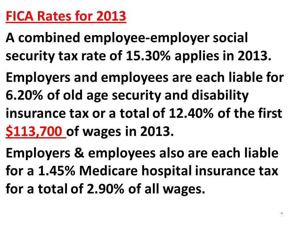 7 FICA Rates for 2013 A combined employee-employer social security tax rate of 15.30% applies in 2013.
