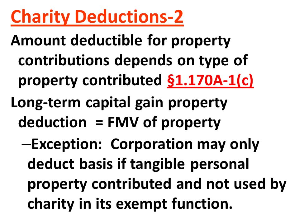 Charity Deductions-2 Amount deductible for property contributions depends on type of property contributed §1.170A-1(c) Long-term capital gain property deduction = FMV of property – Exception: Corporation may only deduct basis if tangible personal property contributed and not used by charity in its exempt function.