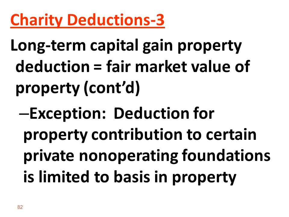 82 Charity Deductions-3 Long-term capital gain property deduction = fair market value of property (cont'd) – Exception: Deduction for property contribution to certain private nonoperating foundations is limited to basis in property