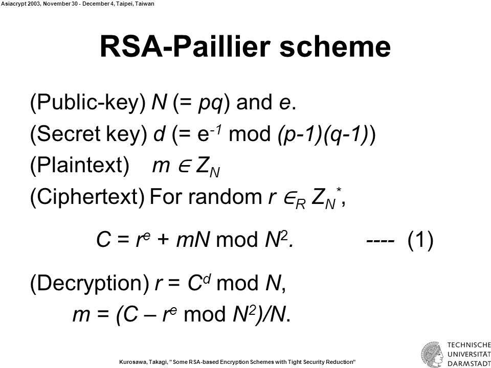 Kurosawa, Takagi, Some RSA-based Encryption Schemes with Tight Security Reduction Asiacrypt 2003, November 30 - December 4, Taipei, Taiwan Security of RSA-Paillier Proposition 1 (Semantic Security) IND-CPA if {r e mod N 2 | r ∈ Z N * } and {r e mod N 2 | r ∈ Z N 2 * } are indistinguishable.