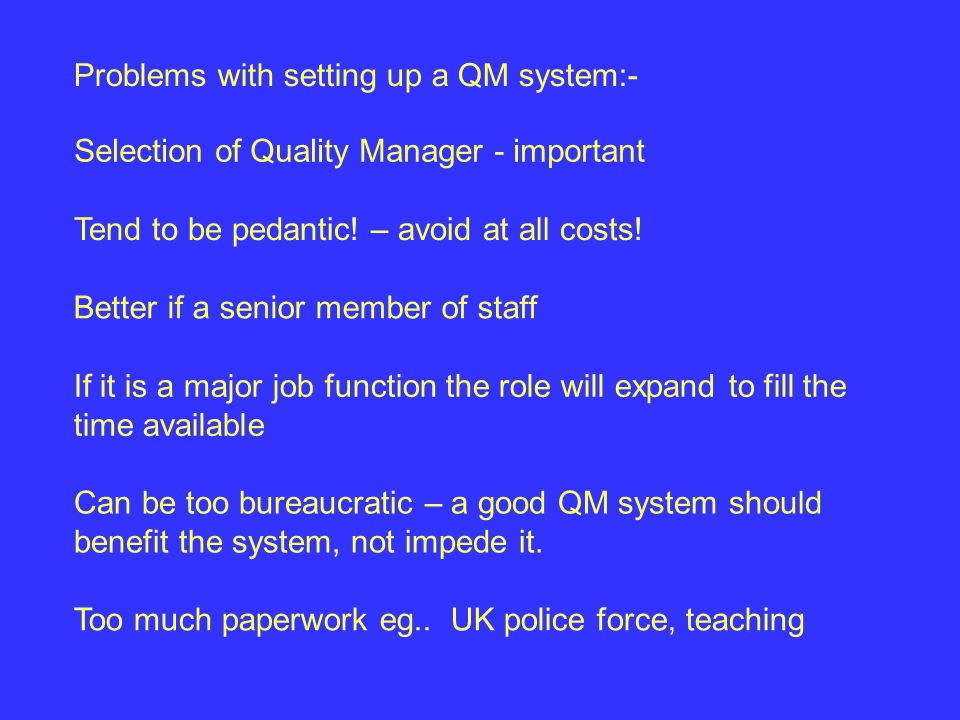 Too much paperwork eg.. UK police force, teaching Problems with setting up a QM system:- Selection of Quality Manager - important If it is a major job