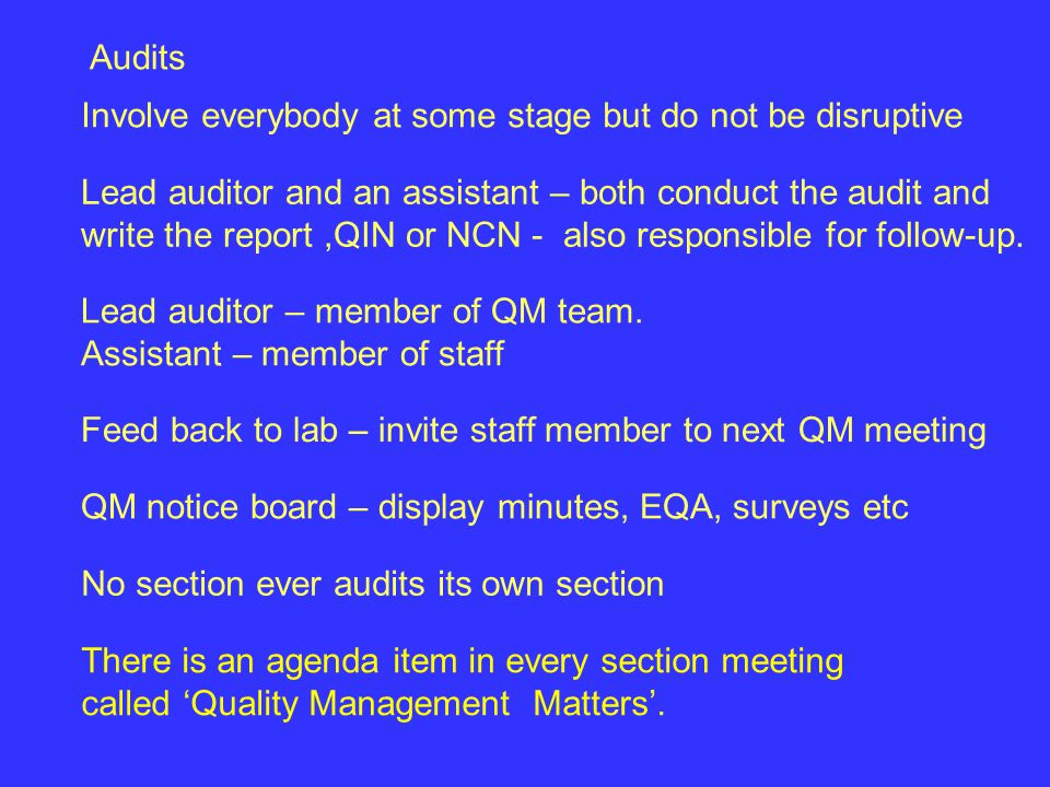 Audits Involve everybody at some stage but do not be disruptive Lead auditor and an assistant – both conduct the audit and write the report,QIN or NCN - also responsible for follow-up.