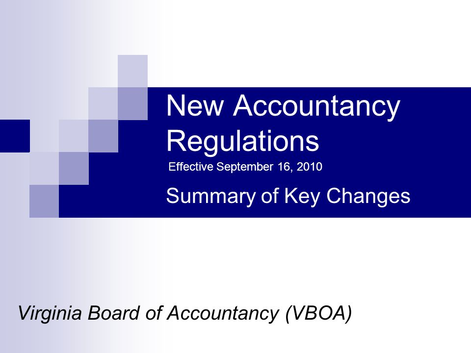 New Accountancy Regulations Virginia Board of Accountancy (VBOA) Summary of Key Changes Effective September 16, 2010