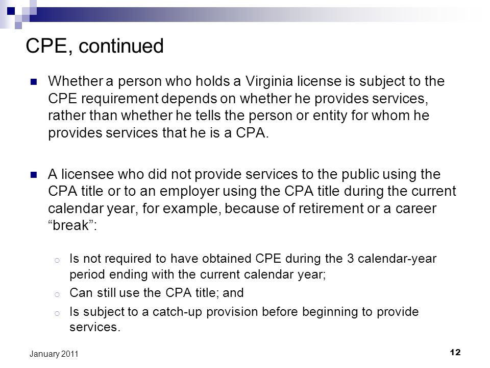 12 January 2011 CPE, continued Whether a person who holds a Virginia license is subject to the CPE requirement depends on whether he provides services, rather than whether he tells the person or entity for whom he provides services that he is a CPA.