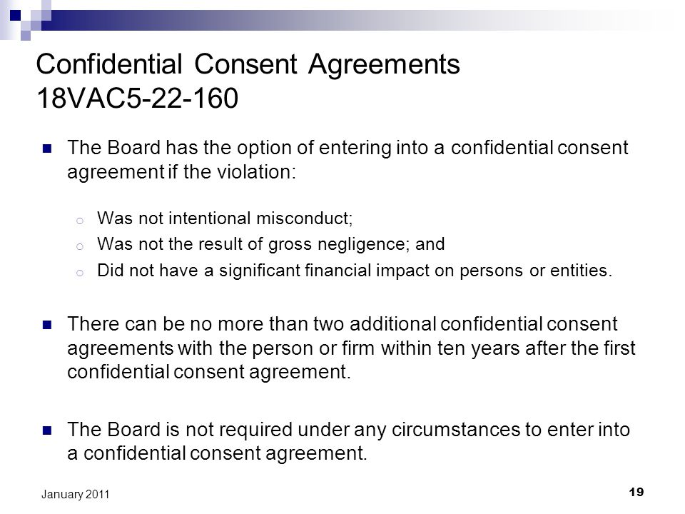 19 January 2011 Confidential Consent Agreements 18VAC5-22-160 The Board has the option of entering into a confidential consent agreement if the violation: o Was not intentional misconduct; o Was not the result of gross negligence; and o Did not have a significant financial impact on persons or entities.