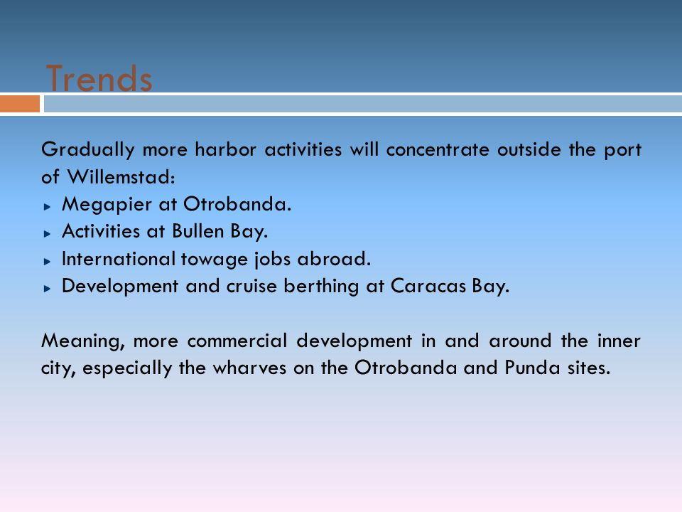 Trends Gradually more harbor activities will concentrate outside the port of Willemstad: Megapier at Otrobanda. Activities at Bullen Bay. Internationa