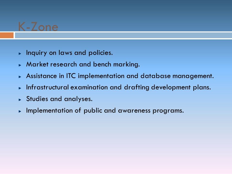 K-Zone Inquiry on laws and policies. Market research and bench marking. Assistance in ITC implementation and database management. Infrastructural exam