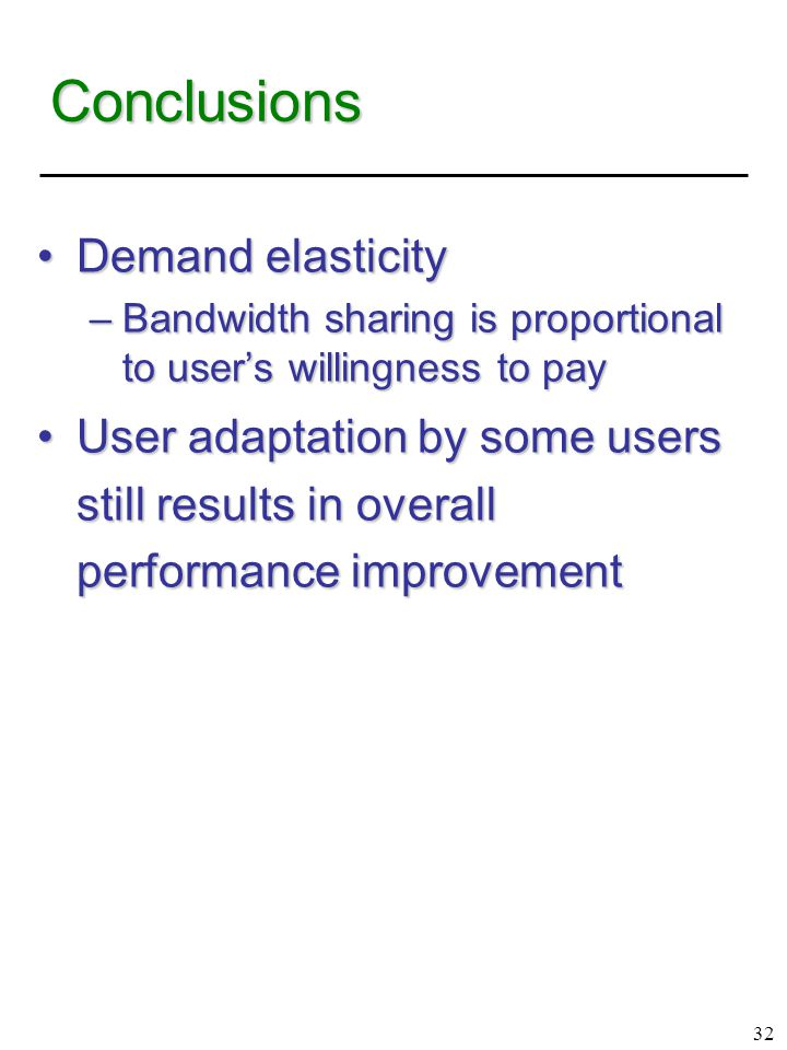 32 Conclusions Demand elasticityDemand elasticity –Bandwidth sharing is proportional to user's willingness to pay User adaptation by some users still results in overall performance improvementUser adaptation by some users still results in overall performance improvement