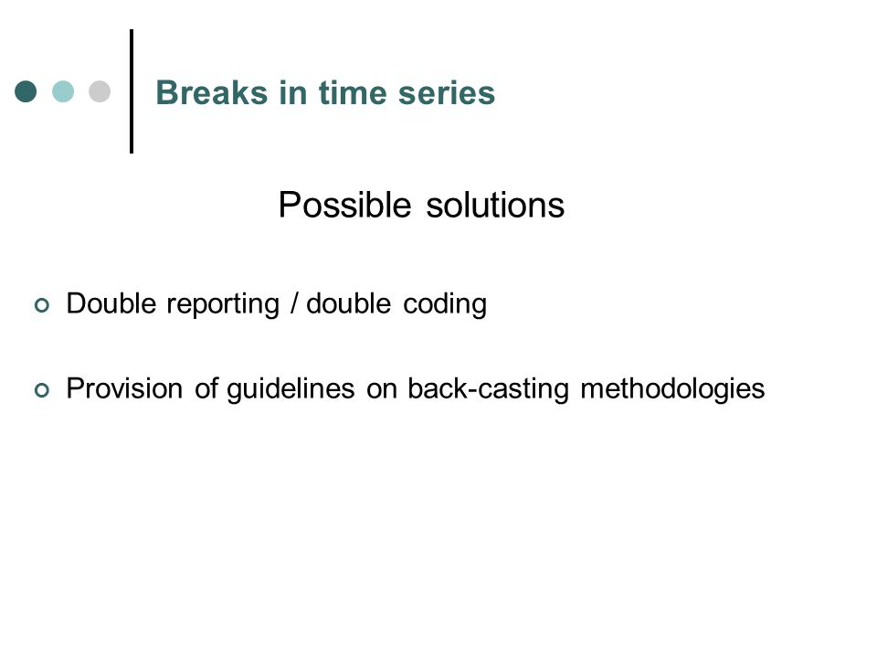 Breaks in time series Possible solutions Double reporting / double coding Provision of guidelines on back-casting methodologies