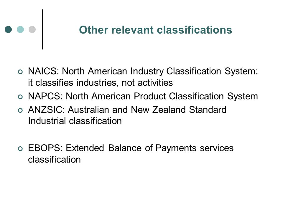 Other relevant classifications NAICS: North American Industry Classification System: it classifies industries, not activities NAPCS: North American Product Classification System ANZSIC: Australian and New Zealand Standard Industrial classification EBOPS: Extended Balance of Payments services classification