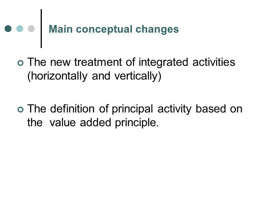 Main conceptual changes The new treatment of integrated activities (horizontally and vertically) The definition of principal activity based on the value added principle.