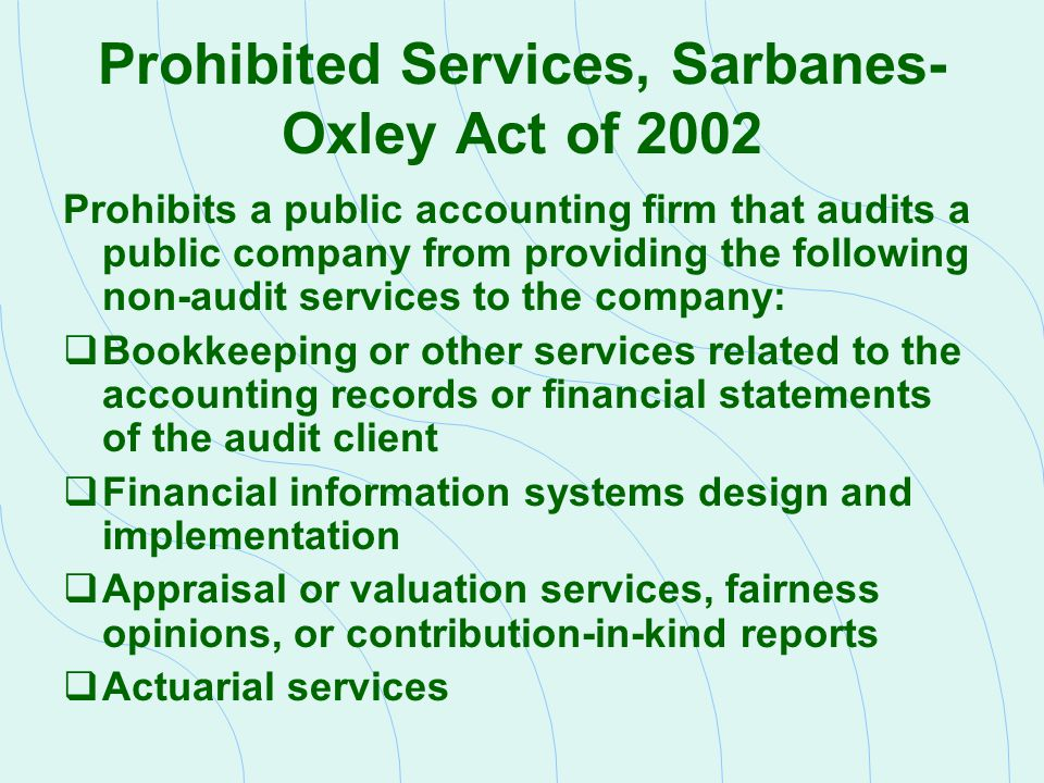 Prohibited Services, Sarbanes- Oxley Act of 2002 Prohibits a public accounting firm that audits a public company from providing the following non-audi