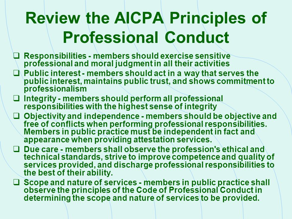 Review the AICPA Principles of Professional Conduct  Responsibilities - members should exercise sensitive professional and moral judgment in all thei
