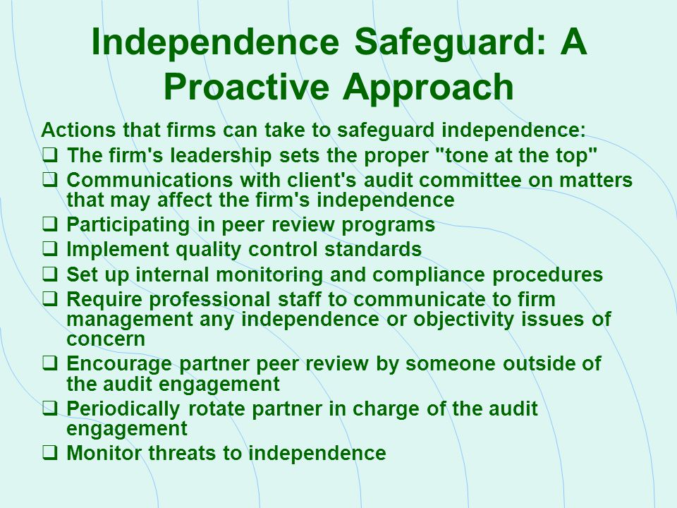 Independence Safeguard: A Proactive Approach Actions that firms can take to safeguard independence:  The firm's leadership sets the proper