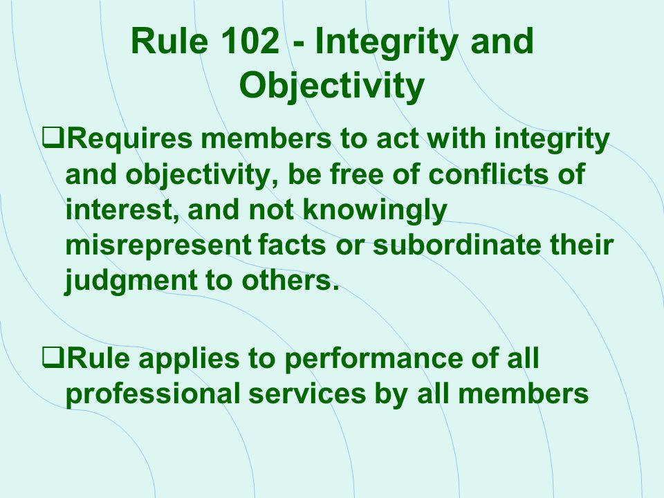 Rule 102 - Integrity and Objectivity  Requires members to act with integrity and objectivity, be free of conflicts of interest, and not knowingly mis