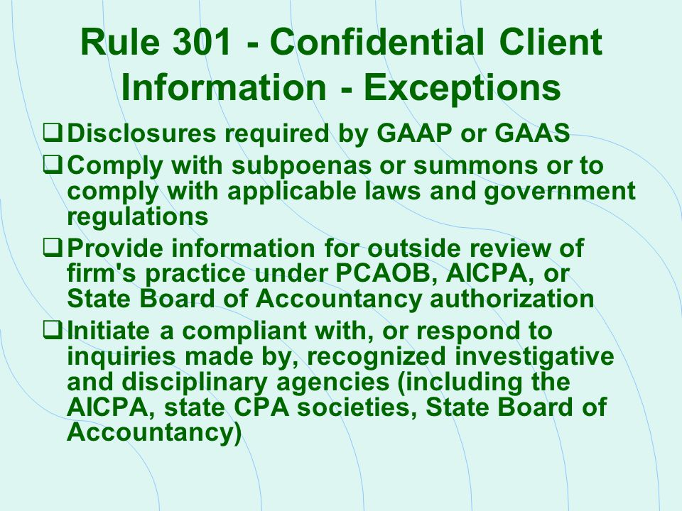 Rule 301 - Confidential Client Information - Exceptions  Disclosures required by GAAP or GAAS  Comply with subpoenas or summons or to comply with ap