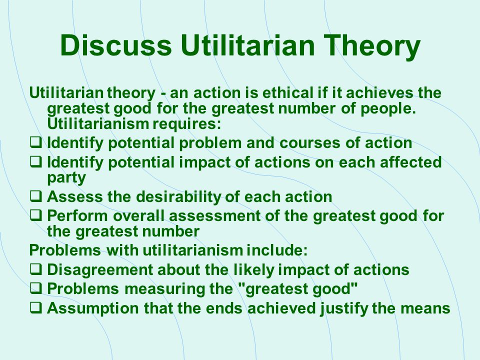 Discuss Utilitarian Theory Utilitarian theory - an action is ethical if it achieves the greatest good for the greatest number of people. Utilitarianis