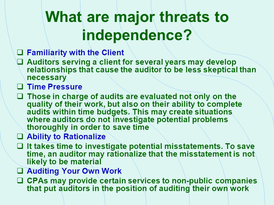 Independence Safeguard: A Proactive Approach Actions that firms can take to safeguard independence:  The firm s leadership sets the proper tone at the top  Communications with client s audit committee on matters that may affect the firm s independence  Participating in peer review programs  Implement quality control standards  Set up internal monitoring and compliance procedures  Require professional staff to communicate to firm management any independence or objectivity issues of concern  Encourage partner peer review by someone outside of the audit engagement  Periodically rotate partner in charge of the audit engagement  Monitor threats to independence