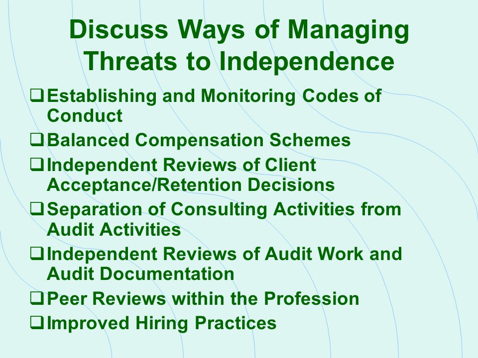 Discuss Ways of Managing Threats to Independence  Establishing and Monitoring Codes of Conduct  Balanced Compensation Schemes  Independent Reviews