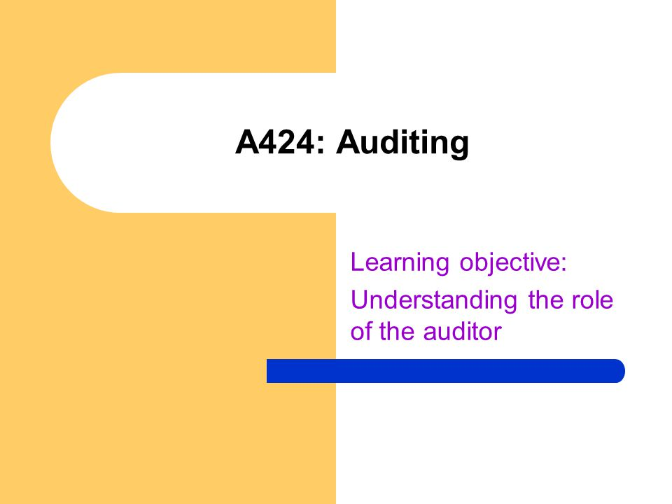 A424: Auditing Learning objective: Understanding the role of the auditor