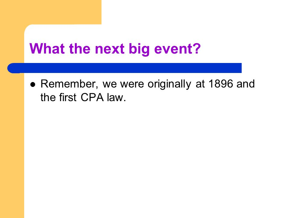 What the next big event Remember, we were originally at 1896 and the first CPA law.