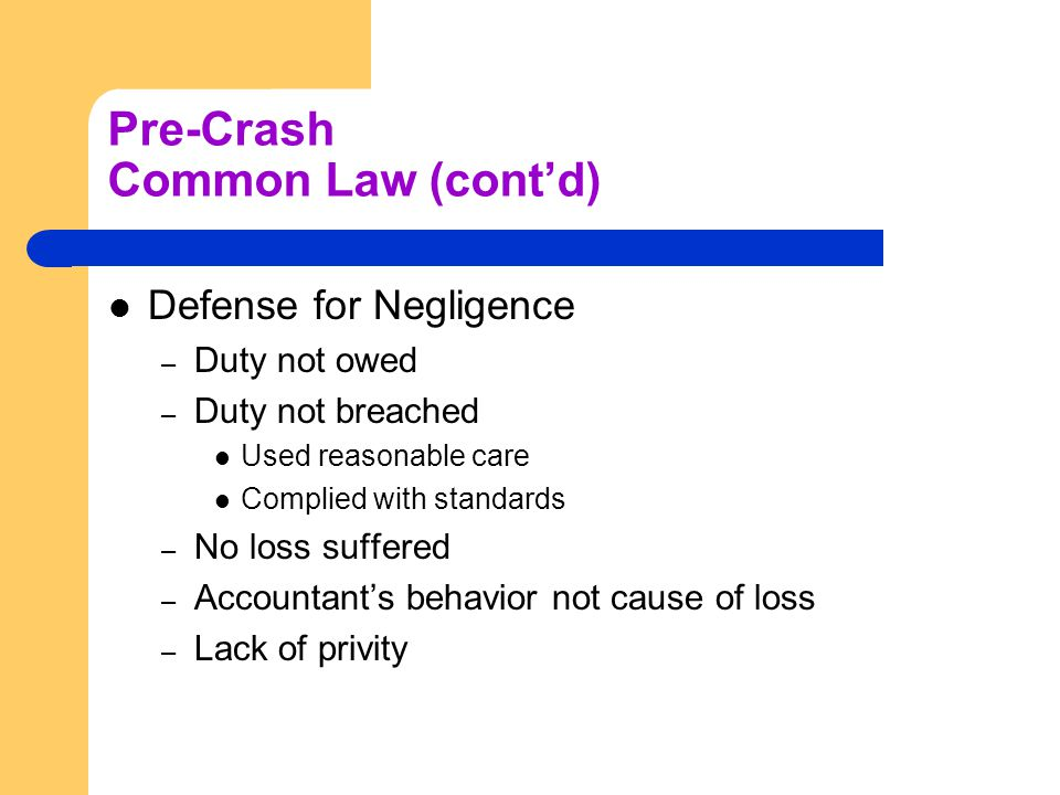 Pre-Crash Common Law (cont'd) Defense for Negligence – Duty not owed – Duty not breached Used reasonable care Complied with standards – No loss suffered – Accountant's behavior not cause of loss – Lack of privity