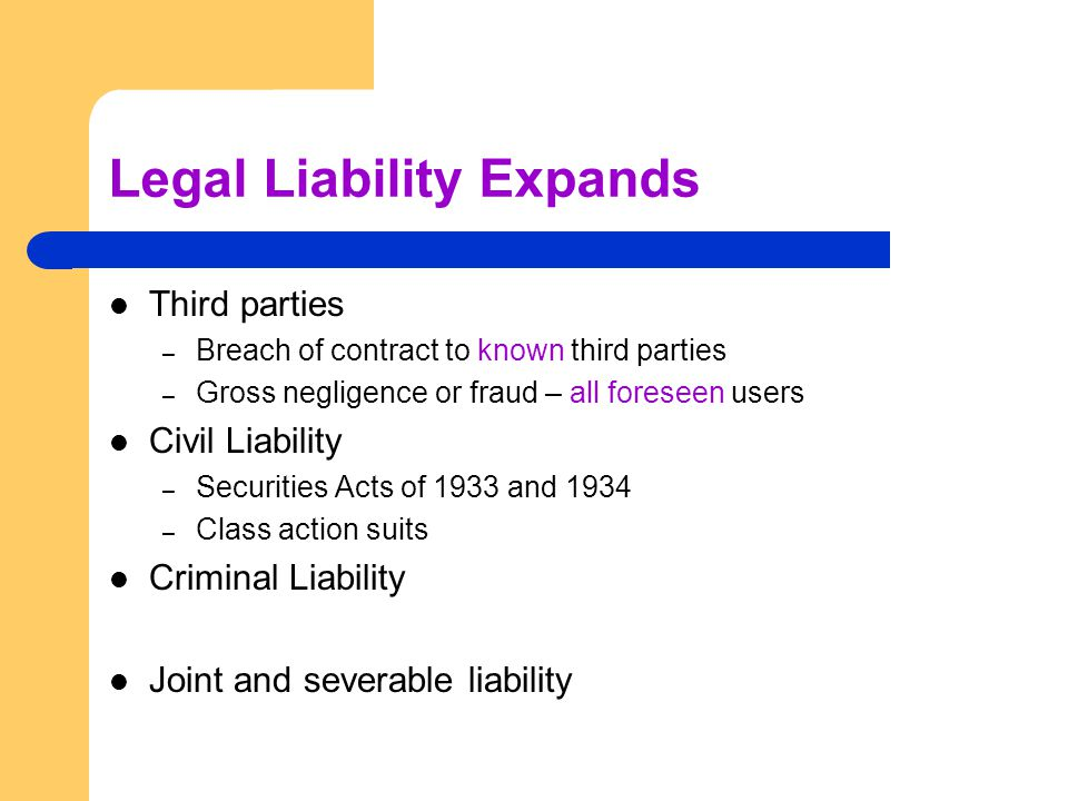 Legal Liability Expands Third parties – Breach of contract to known third parties – Gross negligence or fraud – all foreseen users Civil Liability – Securities Acts of 1933 and 1934 – Class action suits Criminal Liability Joint and severable liability