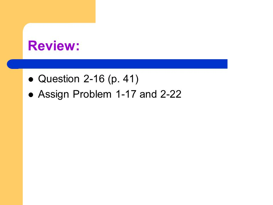 Review: Question 2-16 (p. 41) Assign Problem 1-17 and 2-22