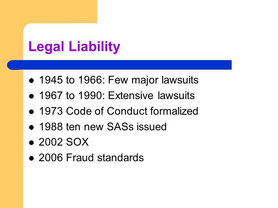Legal Liability 1945 to 1966: Few major lawsuits 1967 to 1990: Extensive lawsuits 1973 Code of Conduct formalized 1988 ten new SASs issued 2002 SOX 2006 Fraud standards