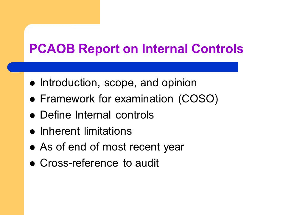 PCAOB Report on Internal Controls Introduction, scope, and opinion Framework for examination (COSO) Define Internal controls Inherent limitations As of end of most recent year Cross-reference to audit