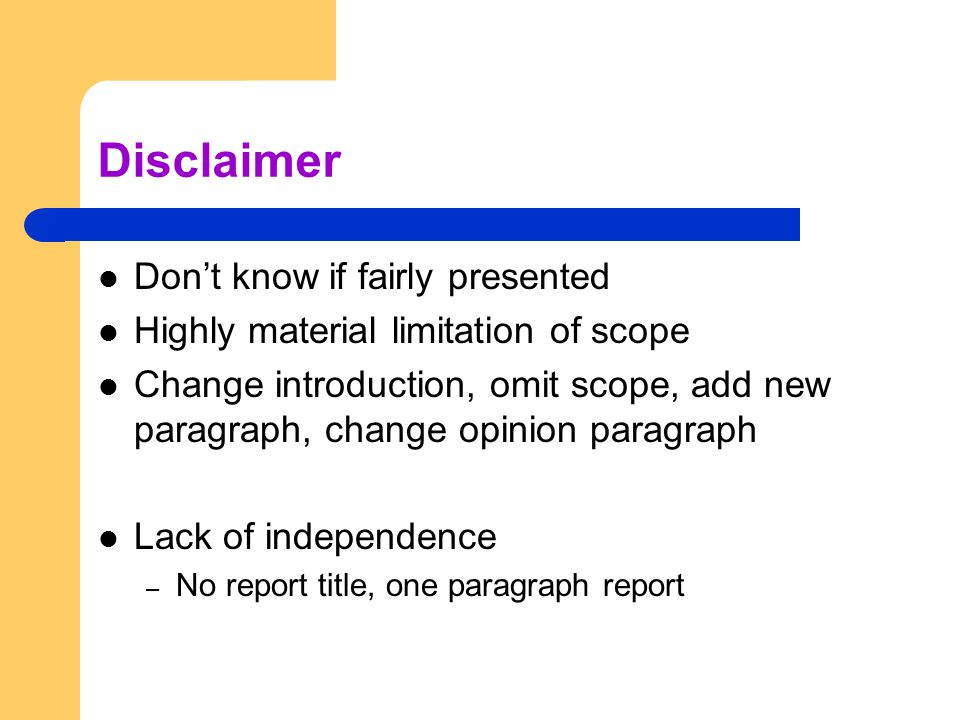 Disclaimer Don't know if fairly presented Highly material limitation of scope Change introduction, omit scope, add new paragraph, change opinion paragraph Lack of independence – No report title, one paragraph report