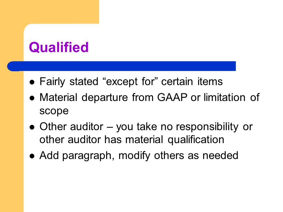 Qualified Fairly stated except for certain items Material departure from GAAP or limitation of scope Other auditor – you take no responsibility or other auditor has material qualification Add paragraph, modify others as needed