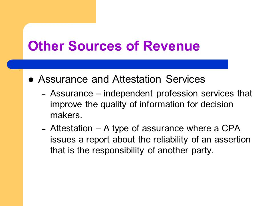 Other Sources of Revenue Assurance and Attestation Services – Assurance – independent profession services that improve the quality of information for decision makers.