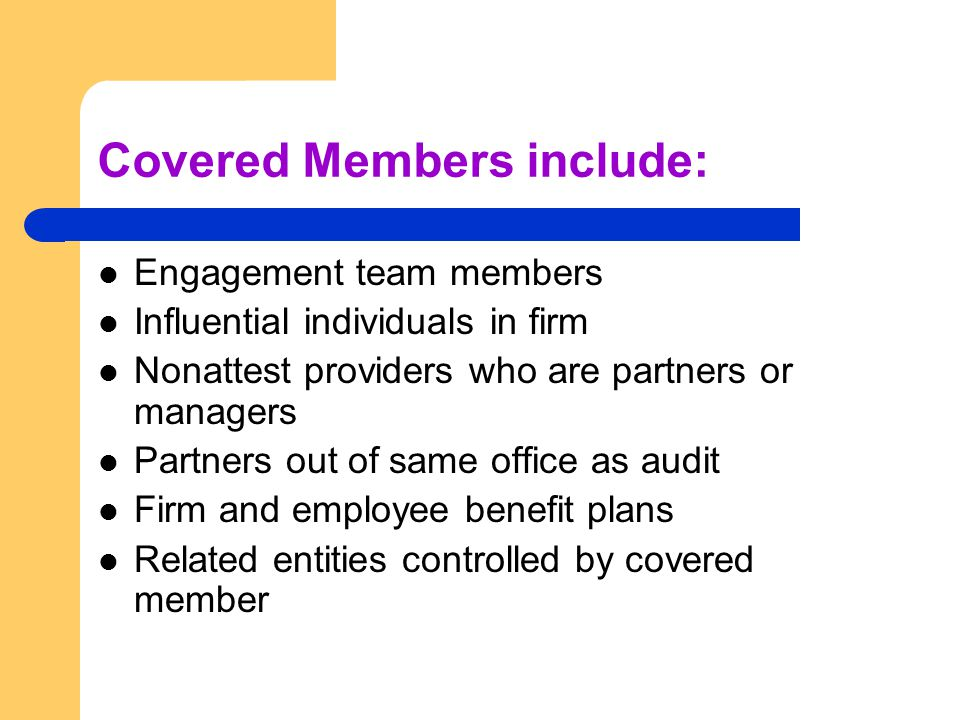 Covered Members include: Engagement team members Influential individuals in firm Nonattest providers who are partners or managers Partners out of same office as audit Firm and employee benefit plans Related entities controlled by covered member